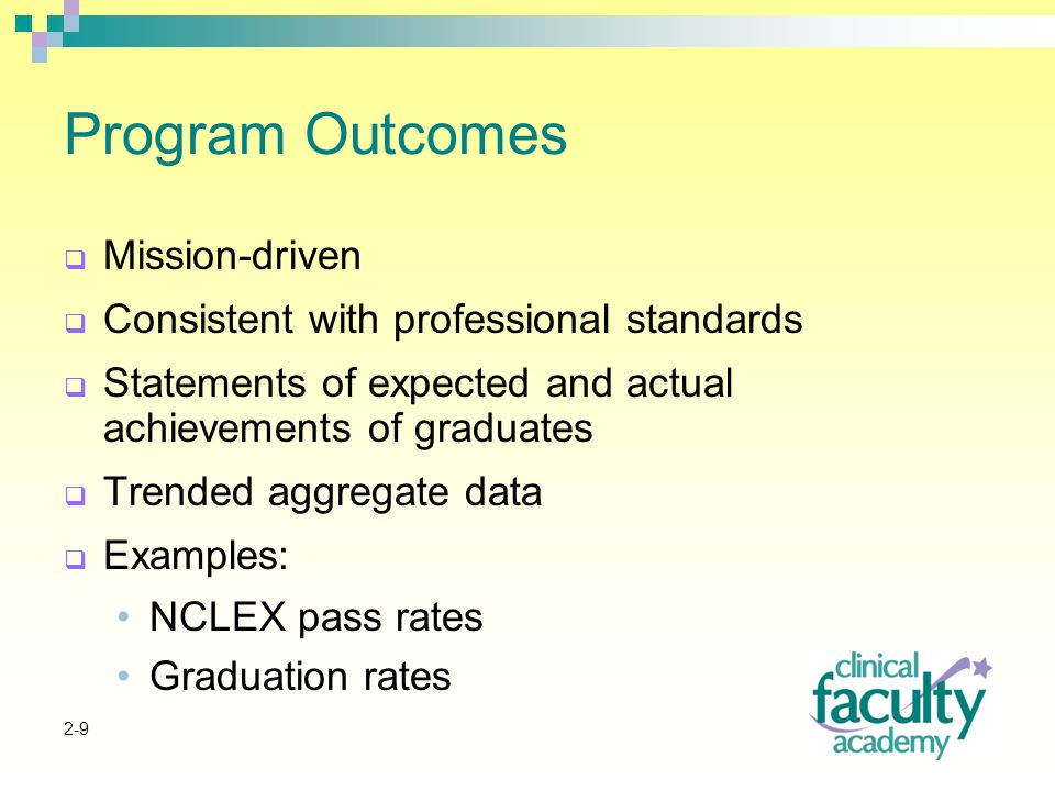 2-9 Program Outcomes  Mission-driven  Consistent with professional standards  Statements of expected and actual achievements of graduates  Trended aggregate data  Examples: NCLEX pass rates Graduation rates