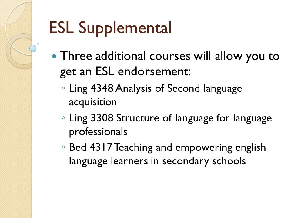 ESL Supplemental Three additional courses will allow you to get an ESL endorsement: ◦ Ling 4348 Analysis of Second language acquisition ◦ Ling 3308 Structure of language for language professionals ◦ Bed 4317 Teaching and empowering english language learners in secondary schools