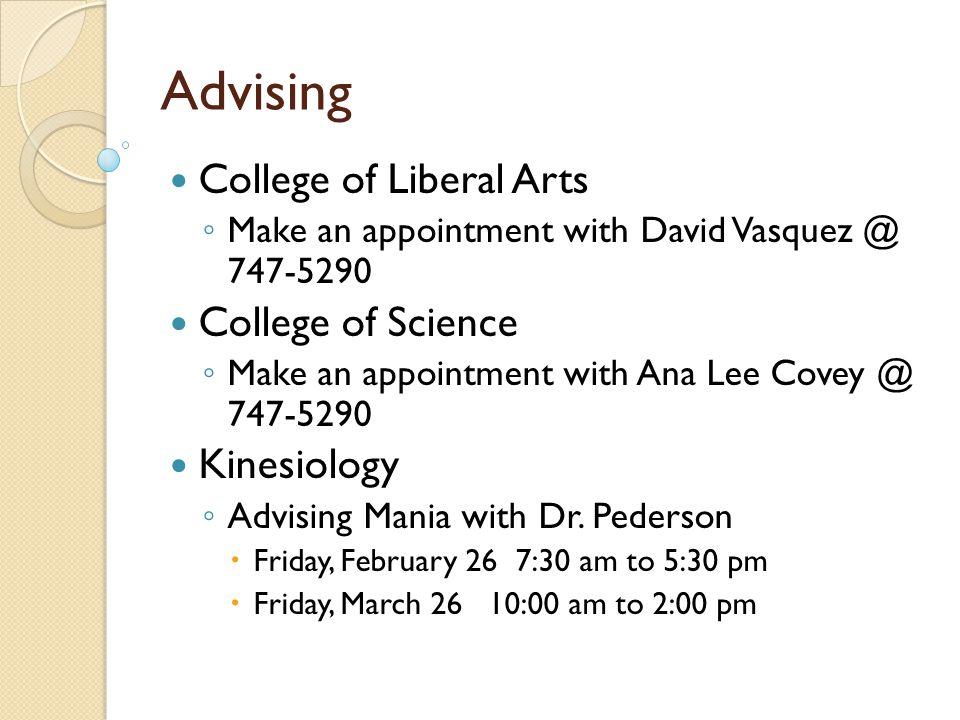 Advising College of Liberal Arts ◦ Make an appointment with David Vasquez @ 747-5290 College of Science ◦ Make an appointment with Ana Lee Covey @ 747-5290 Kinesiology ◦ Advising Mania with Dr.