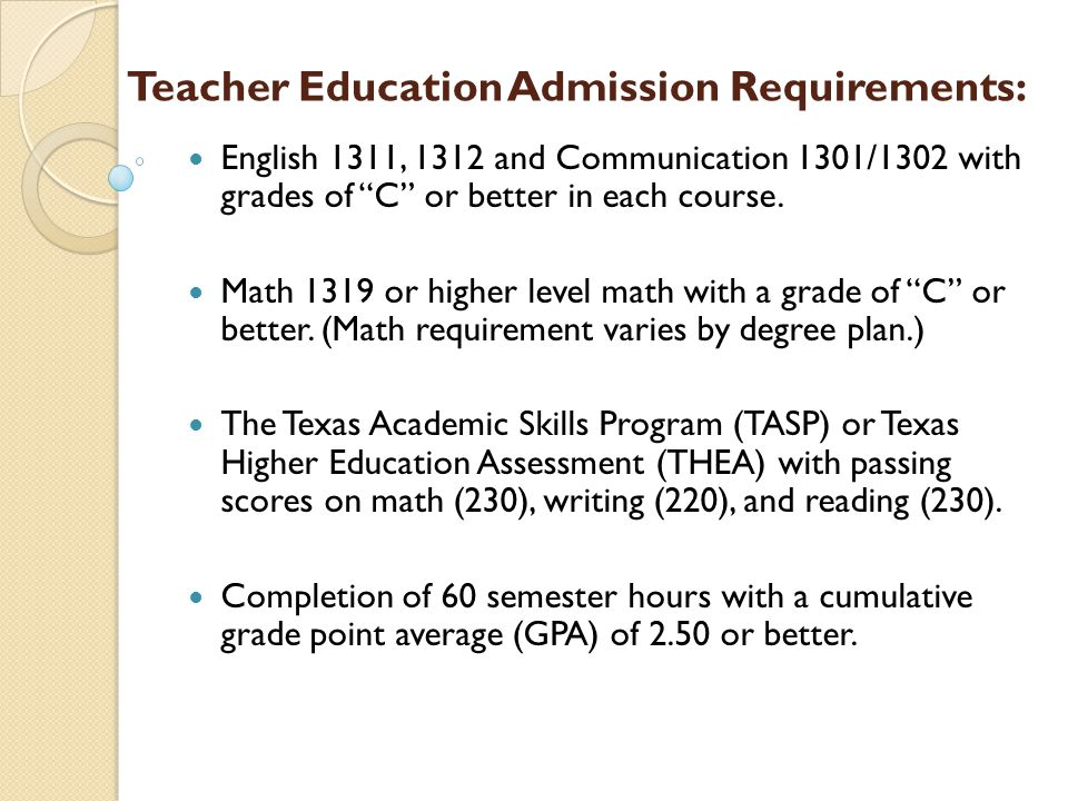 Teacher Education Admission Requirements: English 1311, 1312 and Communication 1301/1302 with grades of C or better in each course.