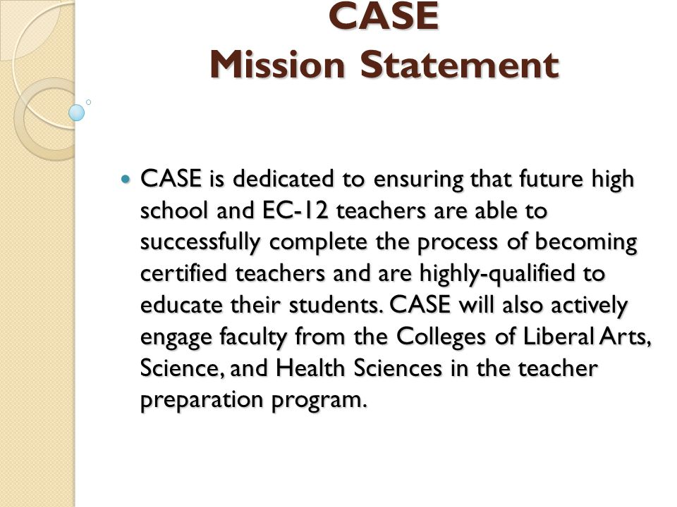 CASE Mission Statement CASE Mission Statement CASE is dedicated to ensuring that future high school and EC-12 teachers are able to successfully complete the process of becoming certified teachers and are highly-qualified to educate their students.