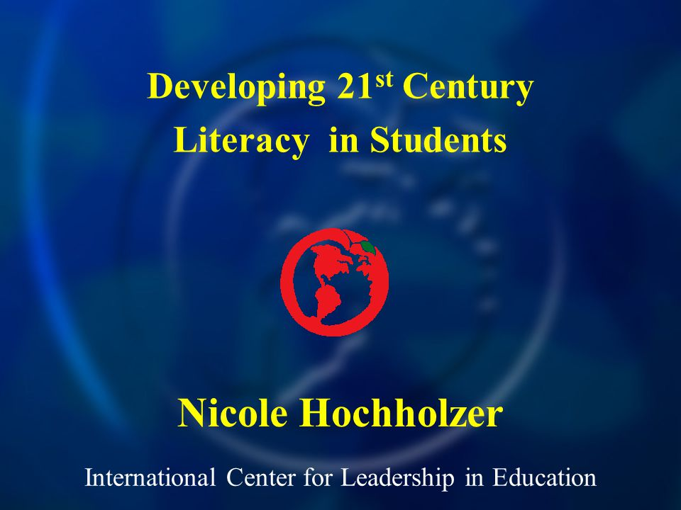 International Center for Leadership in Education Nicole Hochholzer Developing 21 st Century Literacy in Students