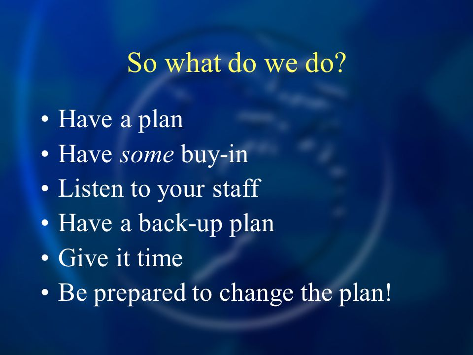 So what do we do? Have a plan Have some buy-in Listen to your staff Have a back-up plan Give it time Be prepared to change the plan!