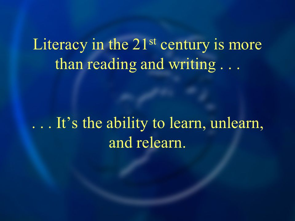 Literacy in the 21 st century is more than reading and writing...... It's the ability to learn, unlearn, and relearn.
