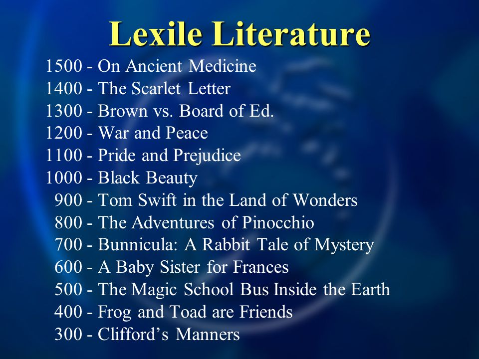 Lexile Literature 1500 - On Ancient Medicine 1400 - The Scarlet Letter 1300 - Brown vs. Board of Ed. 1200 - War and Peace 1100 - Pride and Prejudice 1