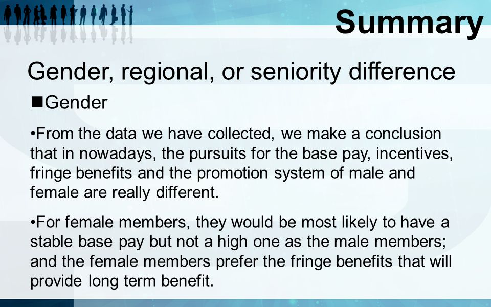 Summary Gender, regional, or seniority difference Gender From the data we have collected, we make a conclusion that in nowadays, the pursuits for the base pay, incentives, fringe benefits and the promotion system of male and female are really different.