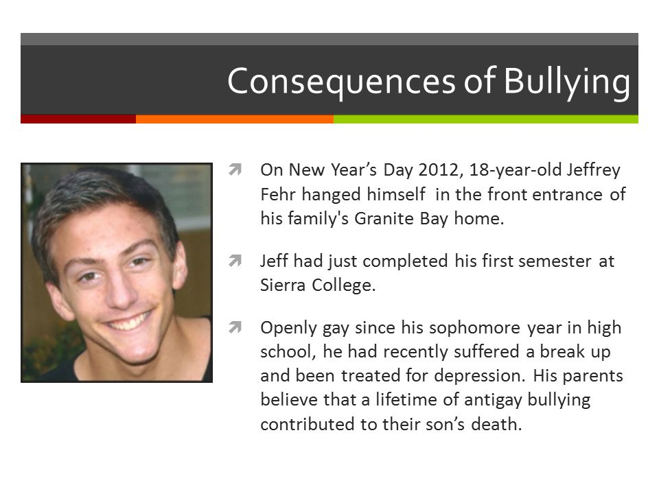 Consequences of Bullying  On New Year's Day 2012, 18-year-old Jeffrey Fehr hanged himself in the front entrance of his family s Granite Bay home.