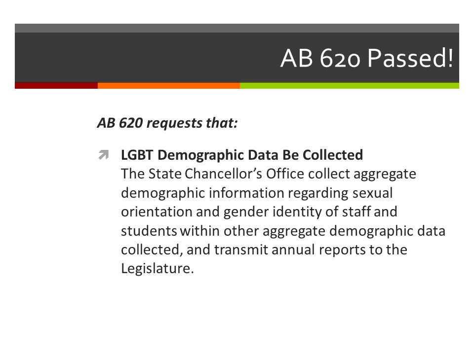 AB 620 Passed! AB 620 requests that:  LGBT Demographic Data Be Collected The State Chancellor's Office collect aggregate demographic information rega