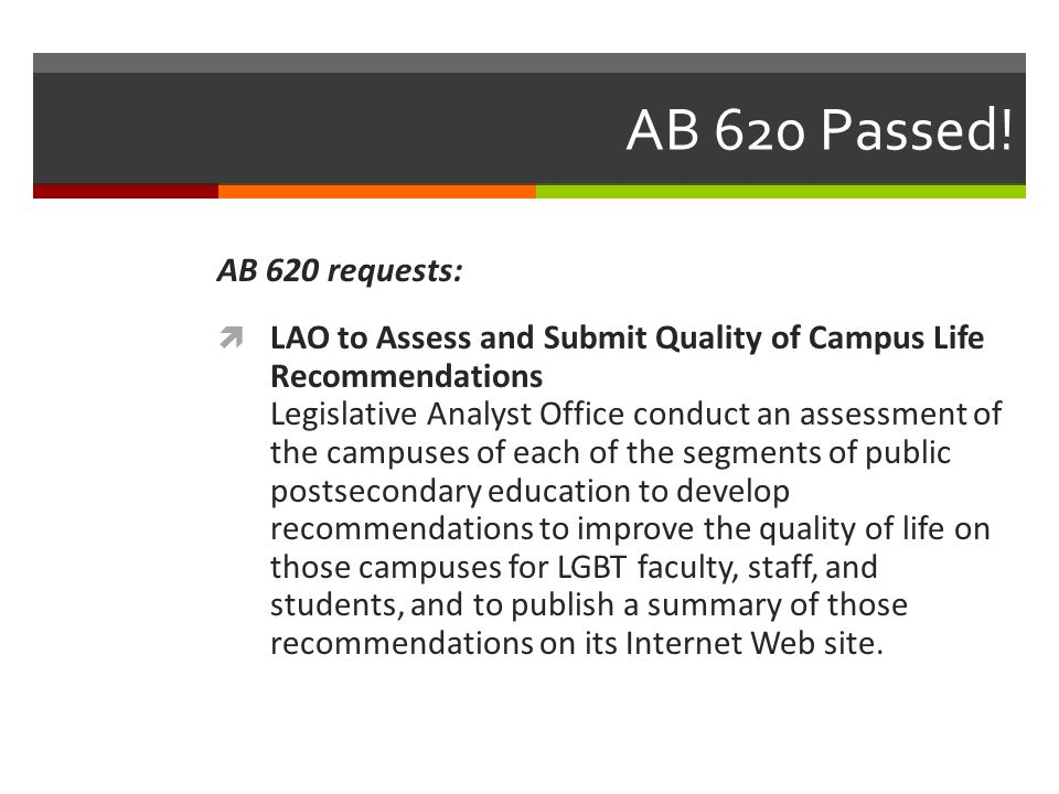 AB 620 Passed! AB 620 requests:  LAO to Assess and Submit Quality of Campus Life Recommendations Legislative Analyst Office conduct an assessment of