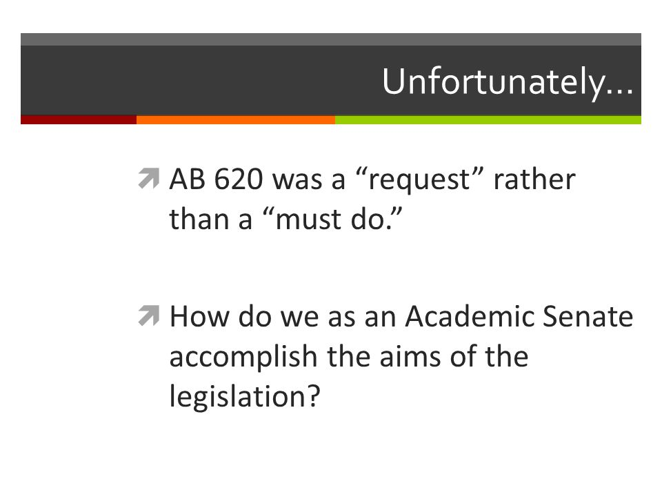 Unfortunately…  AB 620 was a request rather than a must do.  How do we as an Academic Senate accomplish the aims of the legislation