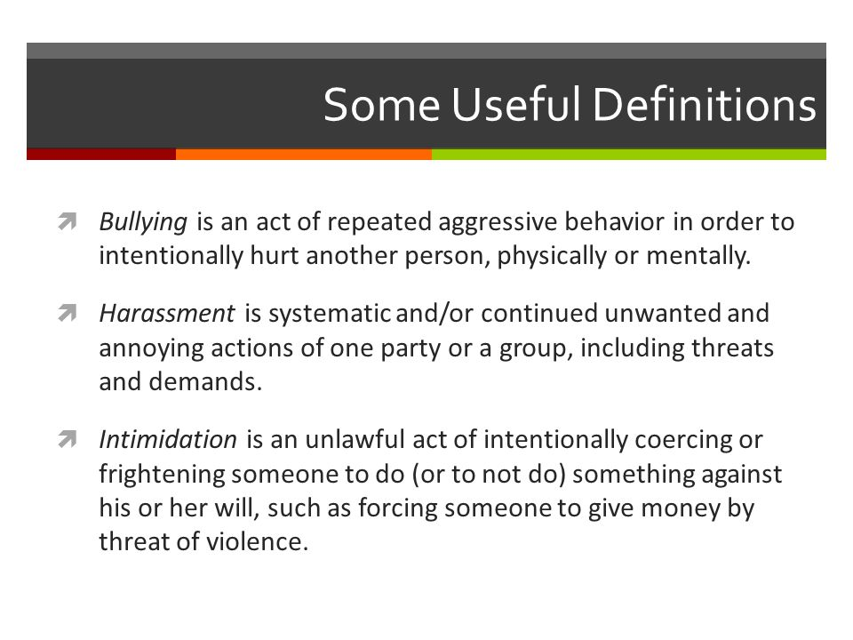 Some Useful Definitions  Bullying is an act of repeated aggressive behavior in order to intentionally hurt another person, physically or mentally. 