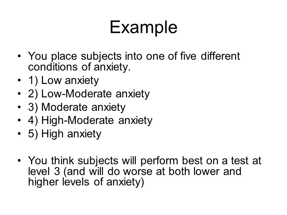 Example You place subjects into one of five different conditions of anxiety.