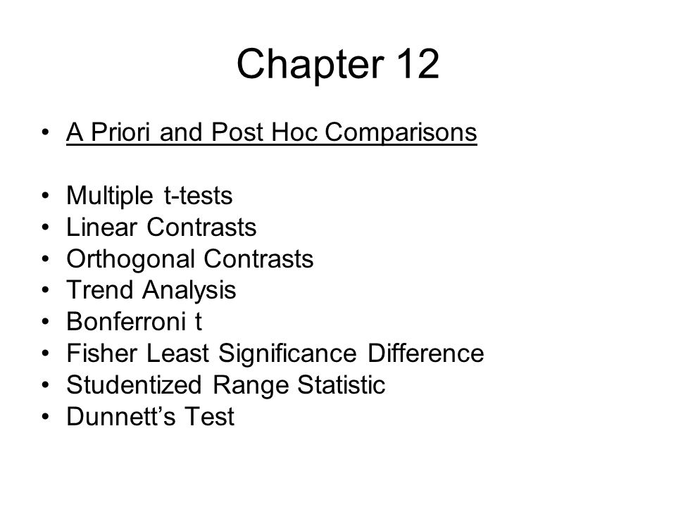 Chapter 12 A Priori and Post Hoc Comparisons Multiple t-tests Linear Contrasts Orthogonal Contrasts Trend Analysis Bonferroni t Fisher Least Significance Difference Studentized Range Statistic Dunnett's Test