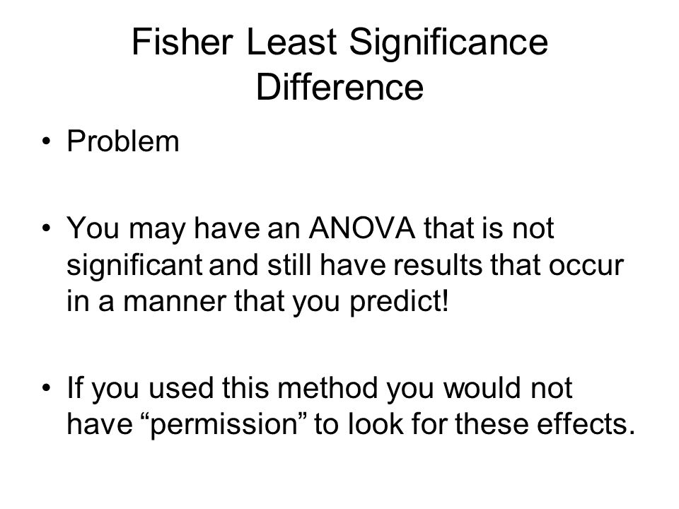 Fisher Least Significance Difference Problem You may have an ANOVA that is not significant and still have results that occur in a manner that you predict.