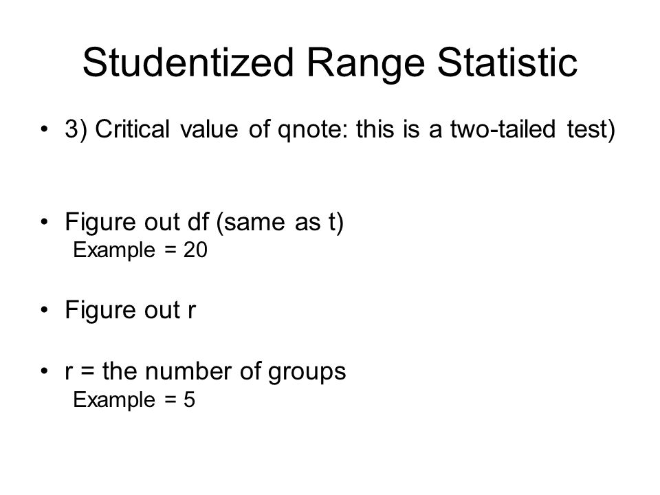 Studentized Range Statistic 3) Critical value of qnote: this is a two-tailed test) Figure out df (same as t) Example = 20 Figure out r r = the number of groups Example = 5