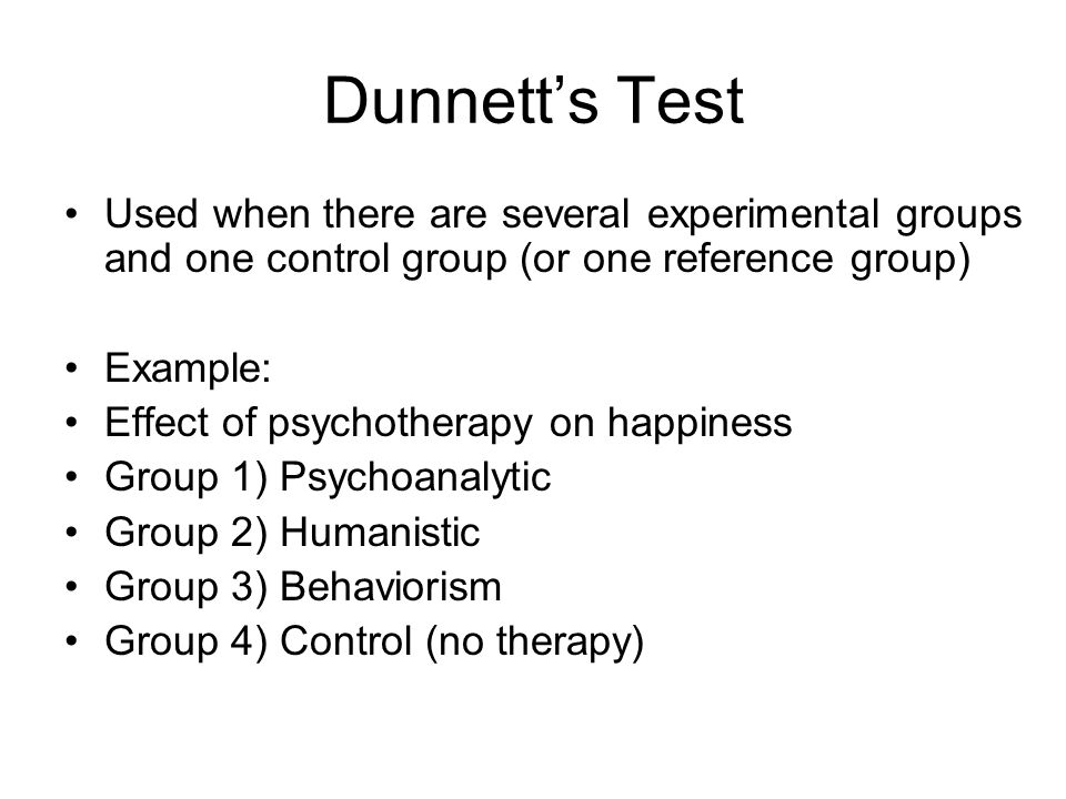 Dunnett's Test Used when there are several experimental groups and one control group (or one reference group) Example: Effect of psychotherapy on happ