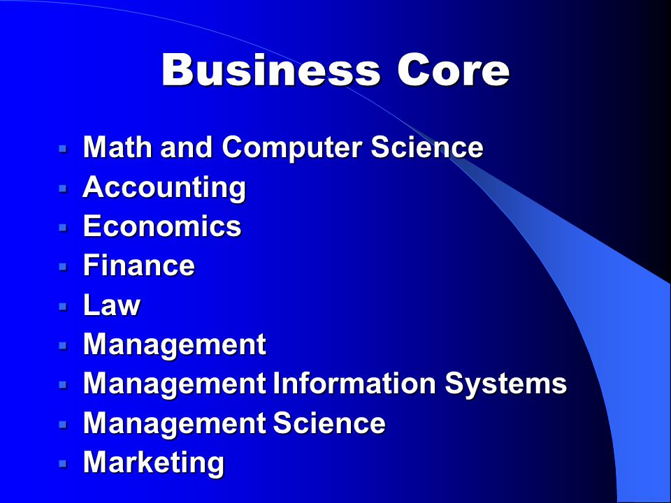 Business Core  Math and Computer Science  Accounting  Economics  Finance  Law  Management  Management Information Systems  Management Science  Marketing