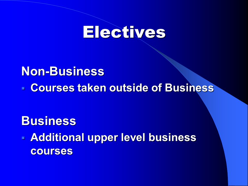 Electives Non-Business  Courses taken outside of Business Business  Additional upper level business courses