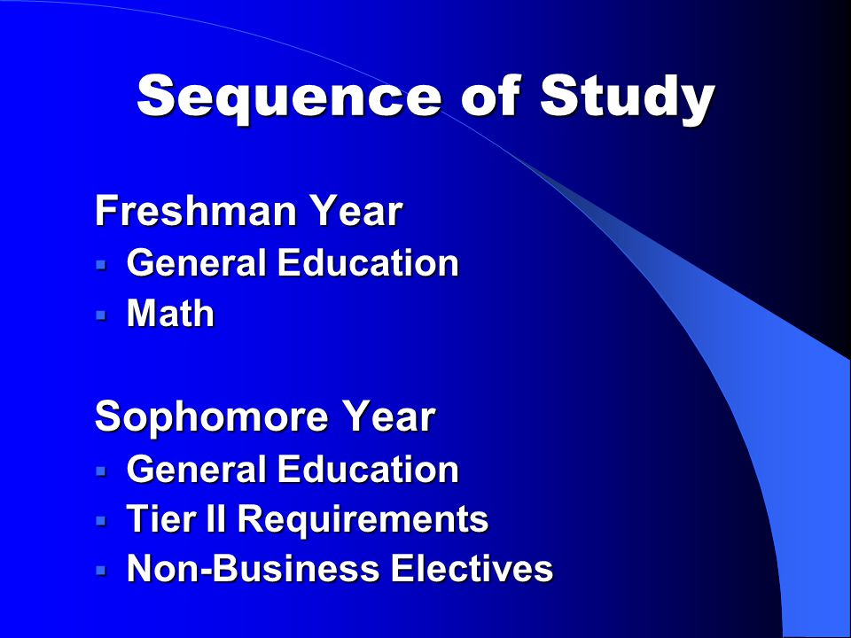 Sequence of Study Freshman Year  General Education  Math Sophomore Year  General Education  Tier II Requirements  Non-Business Electives