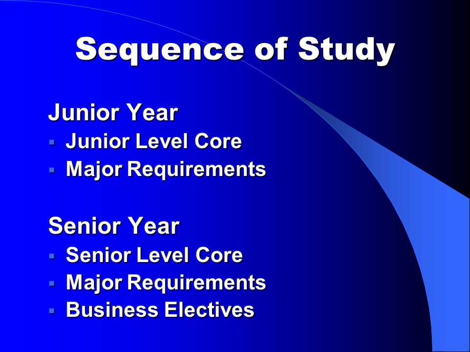 Sequence of Study Junior Year  Junior Level Core  Major Requirements Senior Year  Senior Level Core  Major Requirements  Business Electives