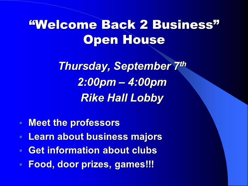 Welcome Back 2 Business Open House Thursday, September 7 th 2:00pm – 4:00pm Rike Hall Lobby  Meet the professors  Learn about business majors  Get information about clubs  Food, door prizes, games!!!
