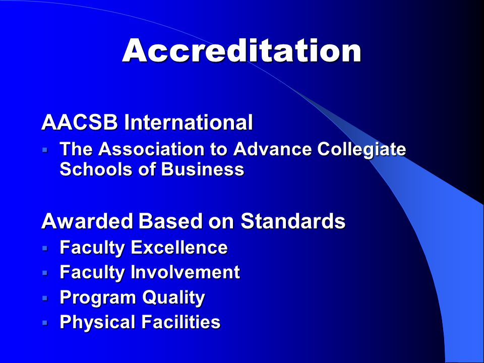 Accreditation AACSB International  The Association to Advance Collegiate Schools of Business Awarded Based on Standards  Faculty Excellence  Faculty Involvement  Program Quality  Physical Facilities
