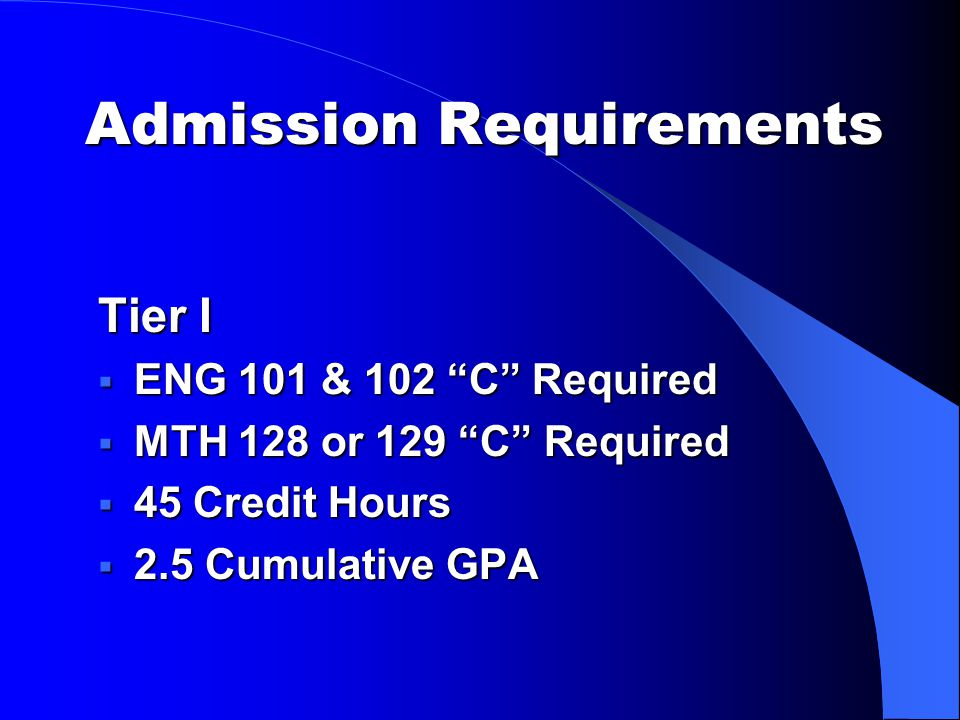 Admission Requirements Tier I  ENG 101 & 102 C Required  MTH 128 or 129 C Required  45 Credit Hours  2.5 Cumulative GPA