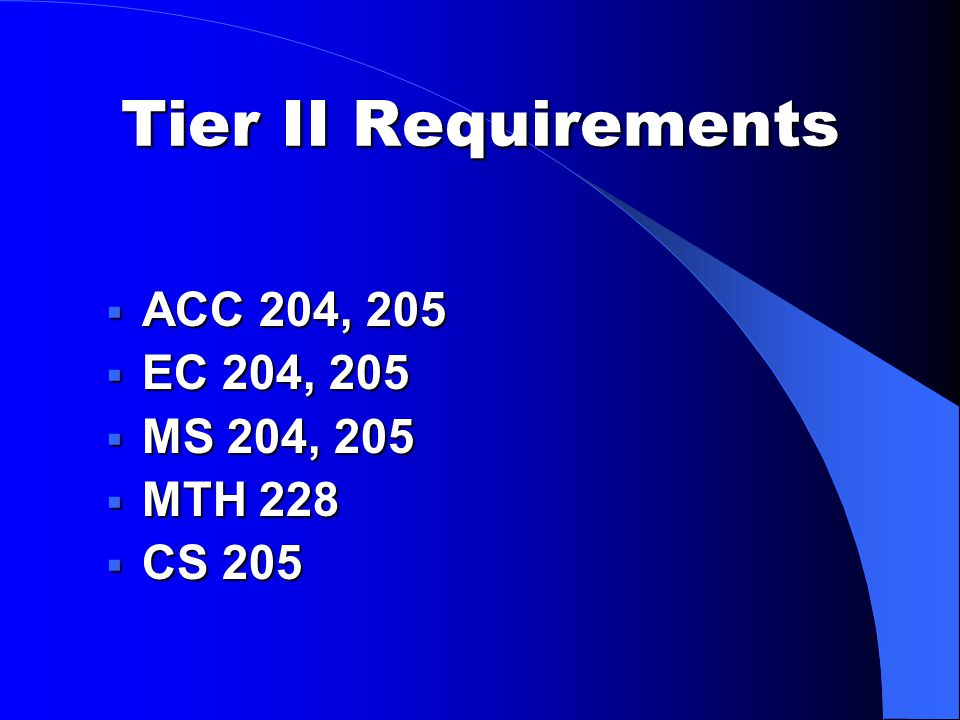 Tier II Requirements  ACC 204, 205  EC 204, 205  MS 204, 205  MTH 228  CS 205