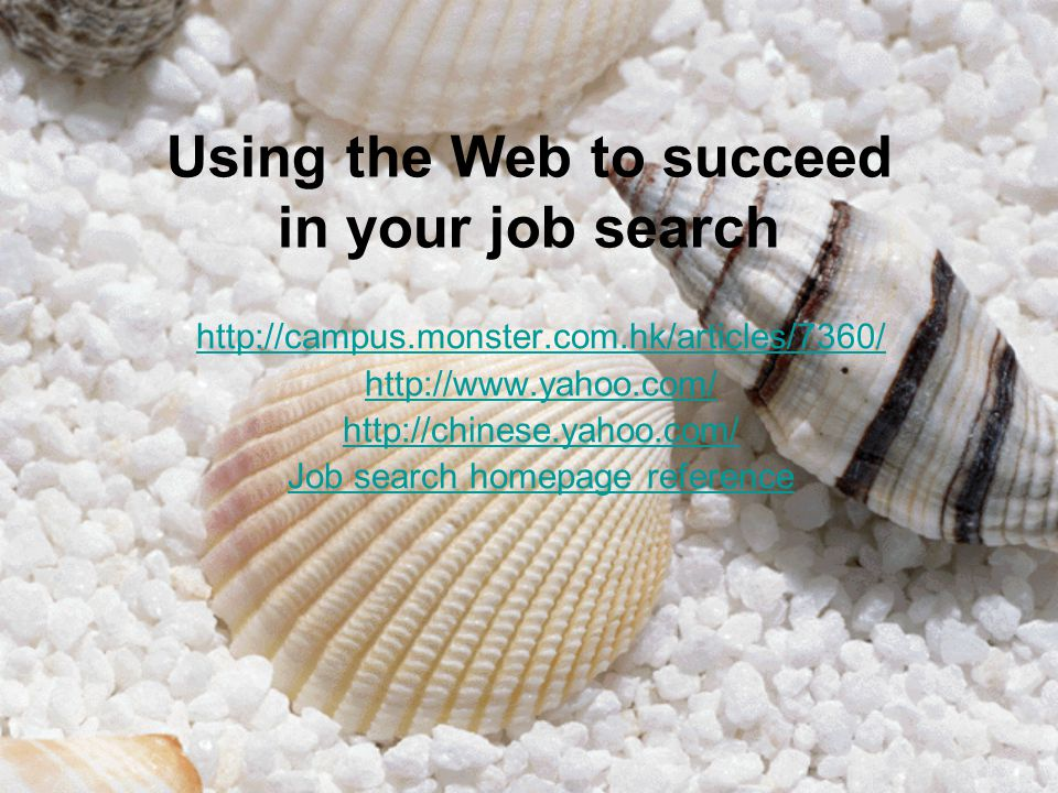 Using the Web to succeed in your job search http://campus.monster.com.hk/articles/7360/ http://www.yahoo.com/ http://chinese.yahoo.com/ Job search homepage reference