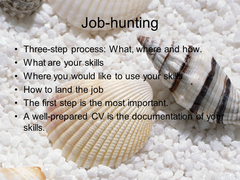 Job-hunting Three-step process: What, where and how. What are your skills Where you would like to use your skills How to land the job The first step i