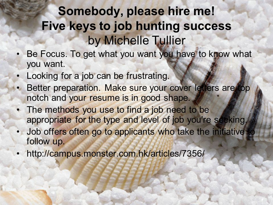 Somebody, please hire me! Five keys to job hunting success by Michelle Tullier Be Focus. To get what you want you have to know what you want. Looking