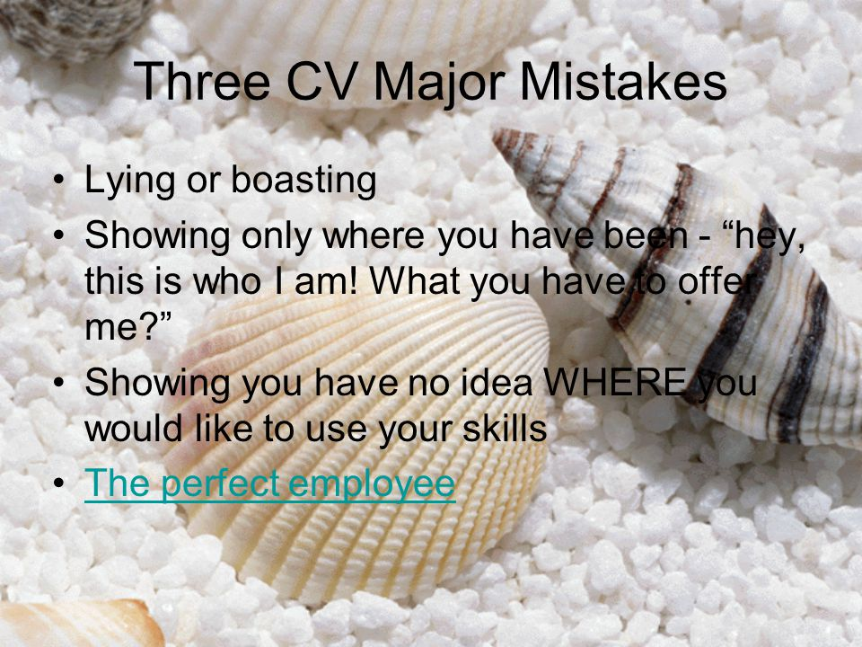 """Three CV Major Mistakes Lying or boasting Showing only where you have been - """"hey, this is who I am! What you have to offer me?"""" Showing you have no i"""