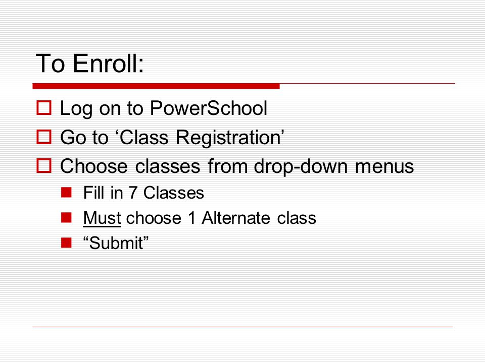To Enroll:  Log on to PowerSchool  Go to 'Class Registration'  Choose classes from drop-down menus Fill in 7 Classes Must choose 1 Alternate class Submit