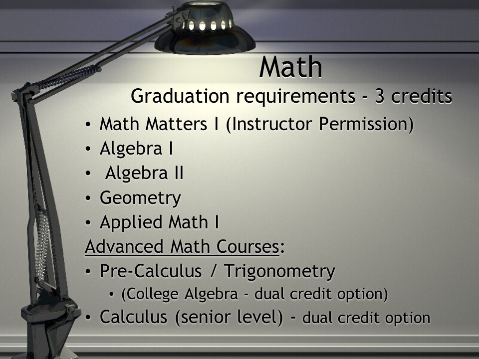 Math Graduation requirements - 3 credits Math Matters I (Instructor Permission) Algebra I Algebra II Geometry Applied Math I Advanced Math Courses: Pre-Calculus / Trigonometry (College Algebra - dual credit option) Calculus (senior level) - dual credit option Math Matters I (Instructor Permission) Algebra I Algebra II Geometry Applied Math I Advanced Math Courses: Pre-Calculus / Trigonometry (College Algebra - dual credit option) Calculus (senior level) - dual credit option