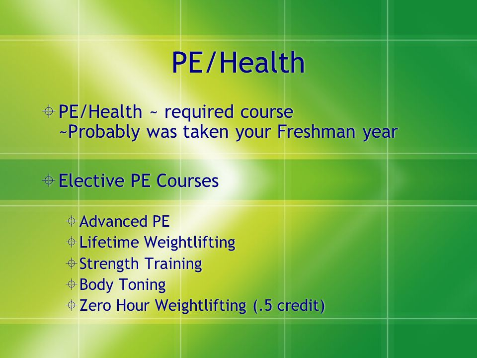 PE/Health  PE/Health ~ required course ~Probably was taken your Freshman year  Elective PE Courses  Advanced PE  Lifetime Weightlifting  Strength Training  Body Toning  Zero Hour Weightlifting (.5 credit)  PE/Health ~ required course ~Probably was taken your Freshman year  Elective PE Courses  Advanced PE  Lifetime Weightlifting  Strength Training  Body Toning  Zero Hour Weightlifting (.5 credit)