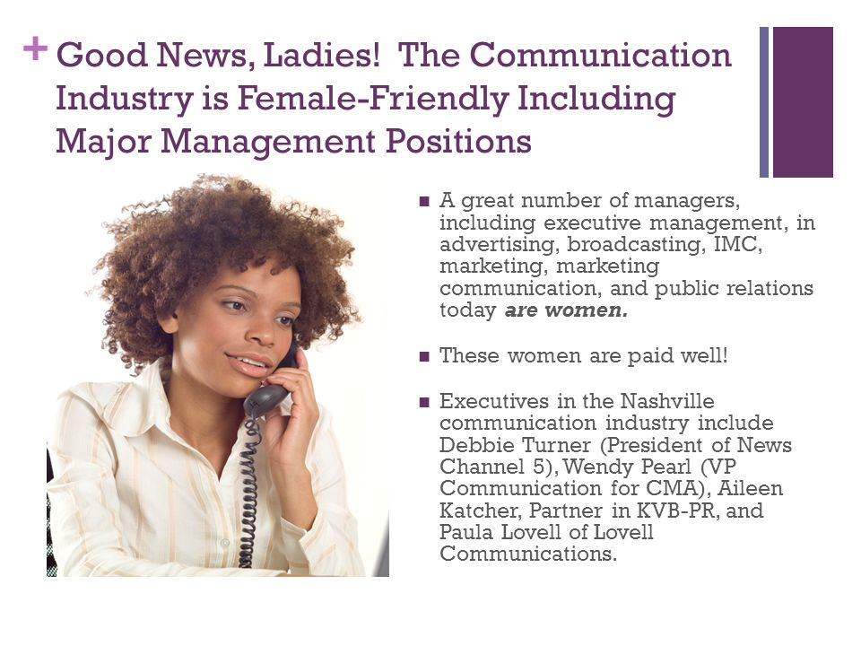 + Good News, Ladies! The Communication Industry is Female-Friendly Including Major Management Positions A great number of managers, including executiv