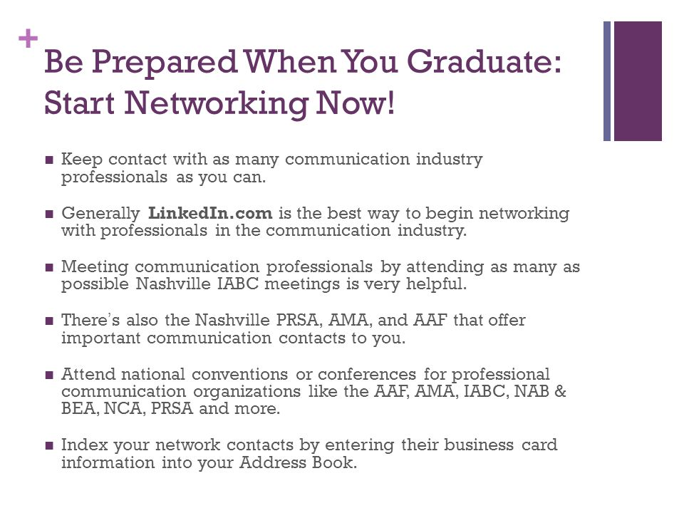 + Be Prepared When You Graduate: Start Networking Now! Keep contact with as many communication industry professionals as you can. Generally LinkedIn.c