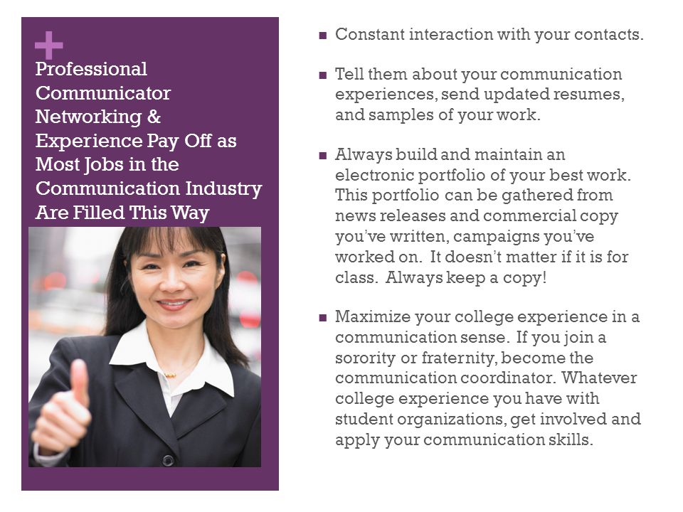 + Make Every Opportunity Count to Gain Communication Experience & Promote Your Own Notoriety Become involved in a communication organization chapter (PRSSA, IABC, BEA, NBS, AAF, or AMA) while in college.
