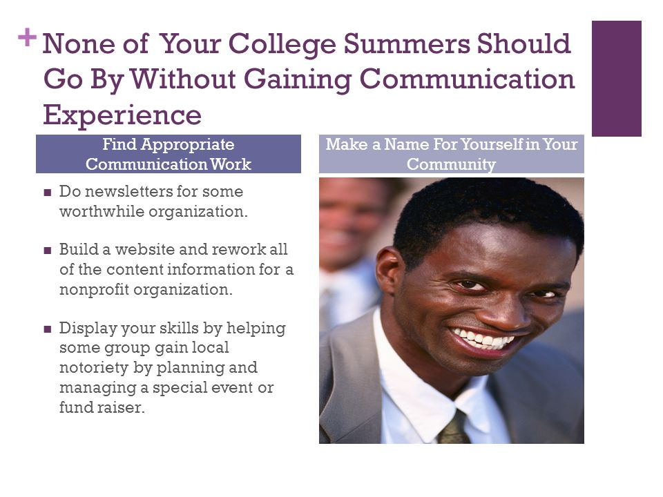 + None of Your College Summers Should Go By Without Gaining Communication Experience Do newsletters for some worthwhile organization. Build a website