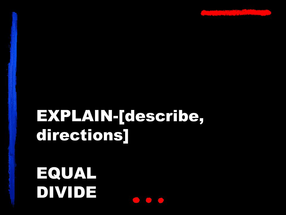 EXPLAIN-[describe, directions] EQUAL DIVIDE