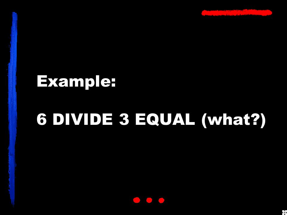 Example: 6 DIVIDE 3 EQUAL (what?)