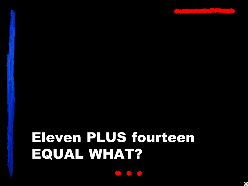 Eleven PLUS fourteen EQUAL WHAT?