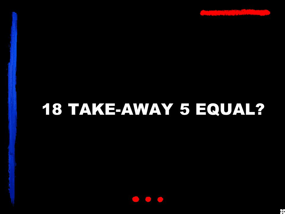 18 TAKE-AWAY 5 EQUAL?