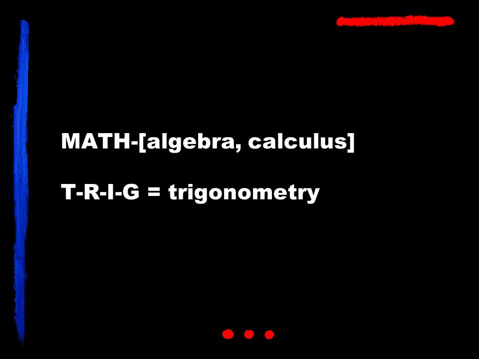 MATH-[algebra, calculus] T-R-I-G = trigonometry
