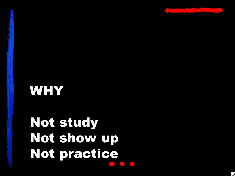 WHY Not study Not show up Not practice