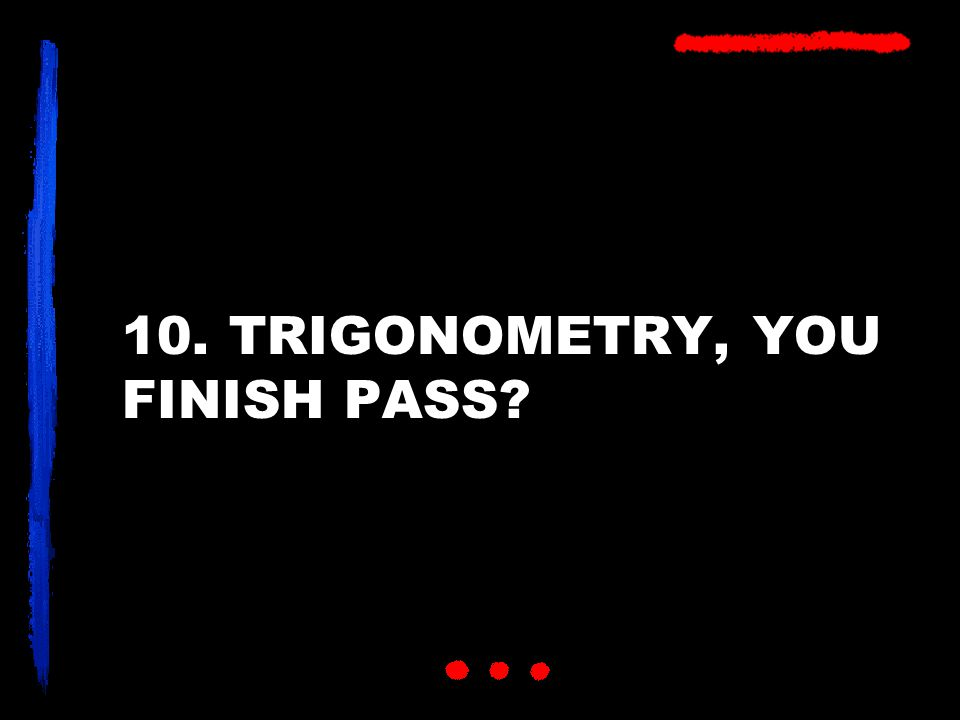 10. TRIGONOMETRY, YOU FINISH PASS?