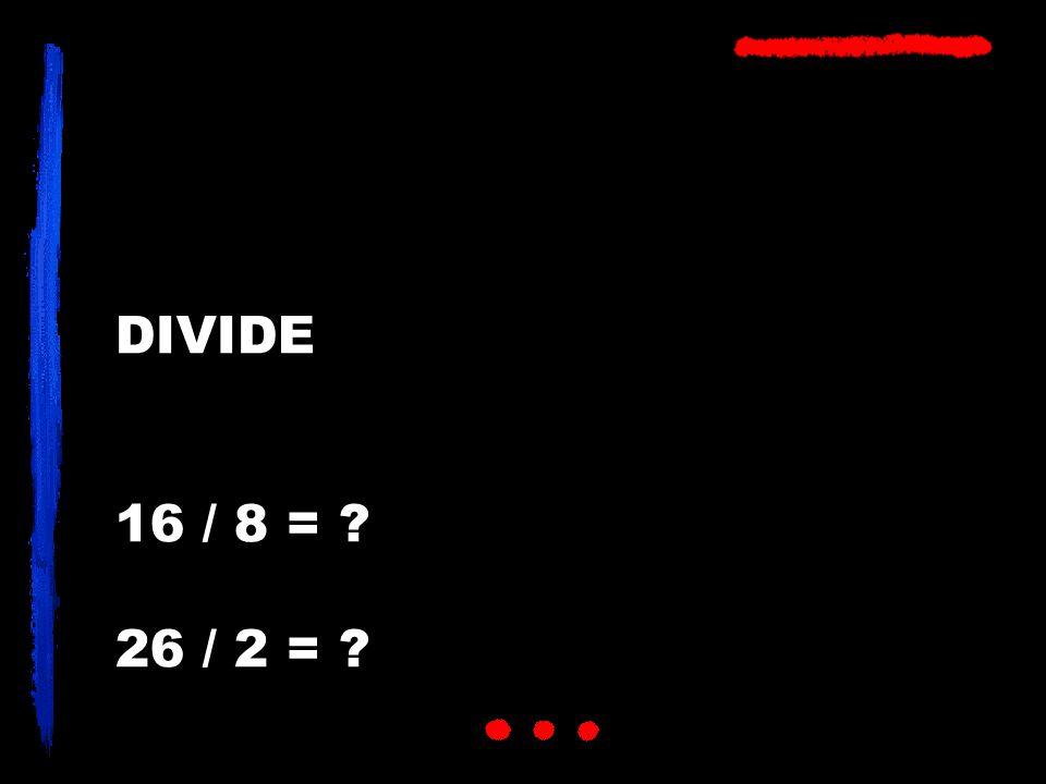 DIVIDE 16 / 8 = 26 / 2 =
