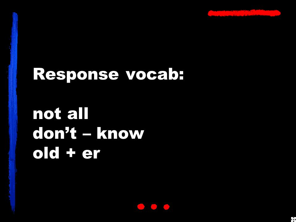 Response vocab: not all don't – know old + er