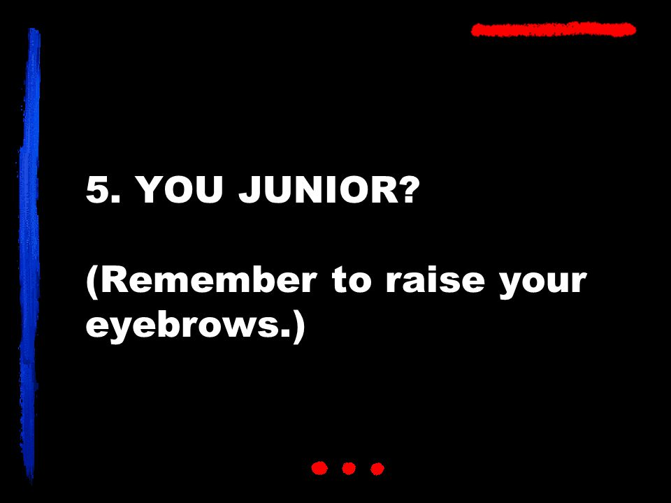 5. YOU JUNIOR? (Remember to raise your eyebrows.)