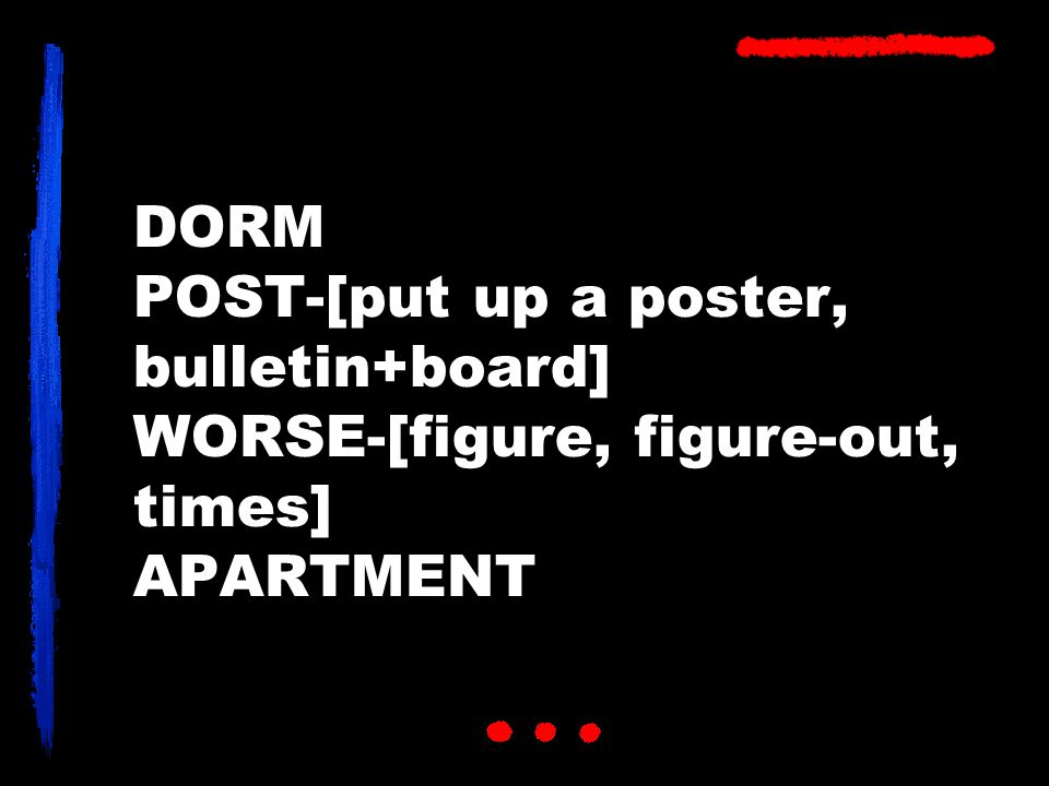 DORM POST-[put up a poster, bulletin+board] WORSE-[figure, figure-out, times] APARTMENT